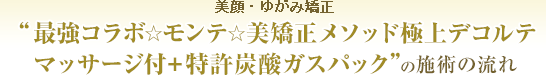 最強コラボ☆モンテ☆美矯正メソッド極上デコルテマッサージ付+特許炭酸ガスパックの施術の流れ